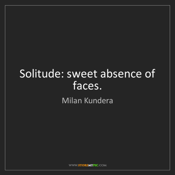 Milan Kundera: Solitude: sweet absence of faces.
