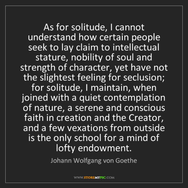 Johann Wolfgang von Goethe: As for solitude, I cannot understand how certain people...