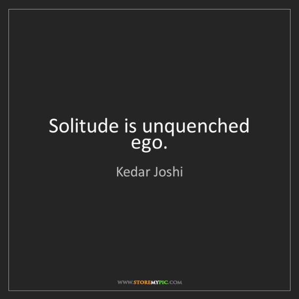 Kedar Joshi: Solitude is unquenched ego.