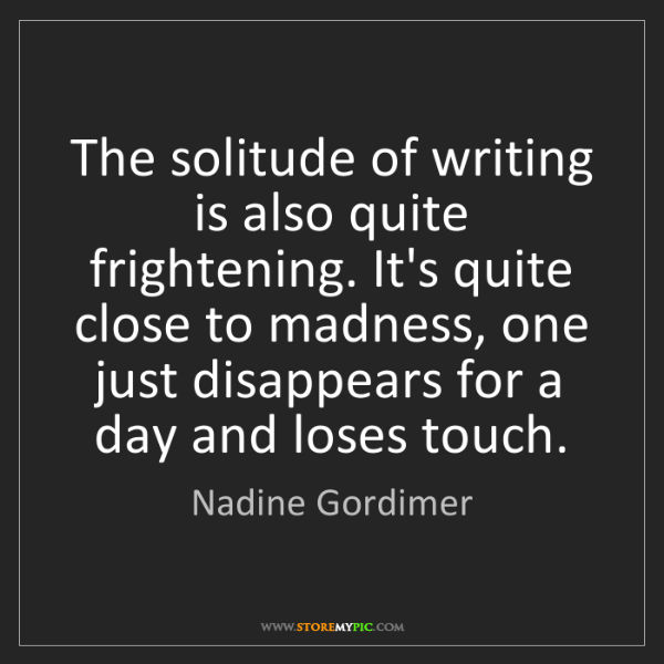 Nadine Gordimer: The solitude of writing is also quite frightening. It's...