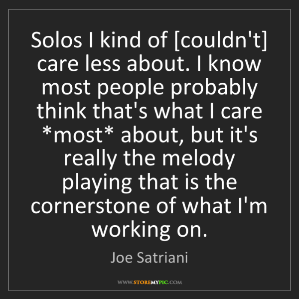 Joe Satriani: Solos I kind of [couldn't] care less about. I know most...