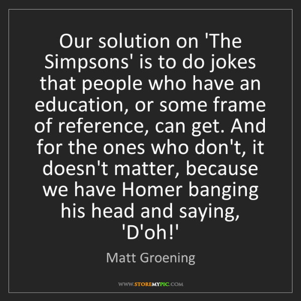 Matt Groening: Our solution on 'The Simpsons' is to do jokes that people...