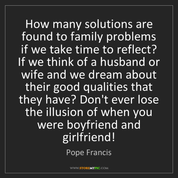 Pope Francis: How many solutions are found to family problems if we...