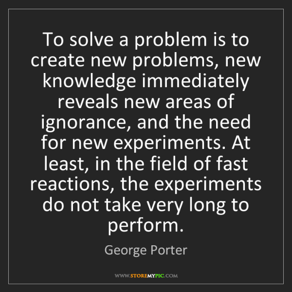 George Porter: To solve a problem is to create new problems, new knowledge...