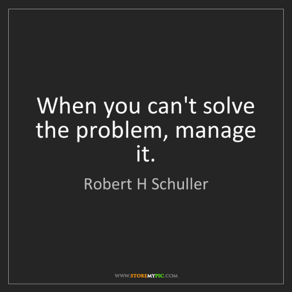 Robert H Schuller: When you can't solve the problem, manage it.
