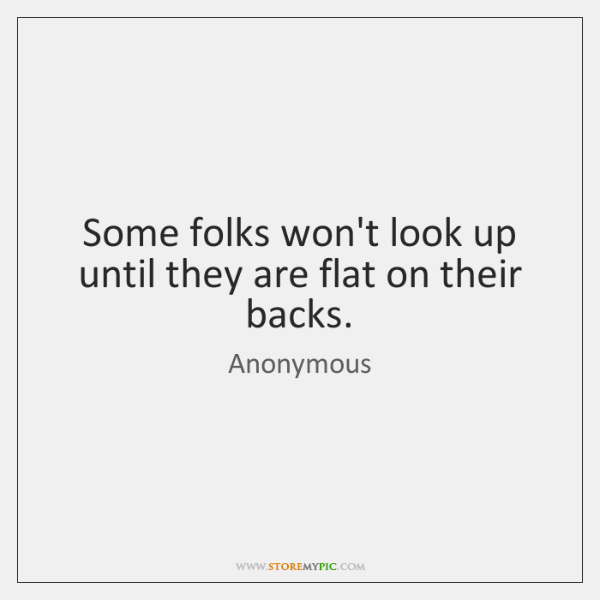 Some folks won't look up until they are flat on their backs.