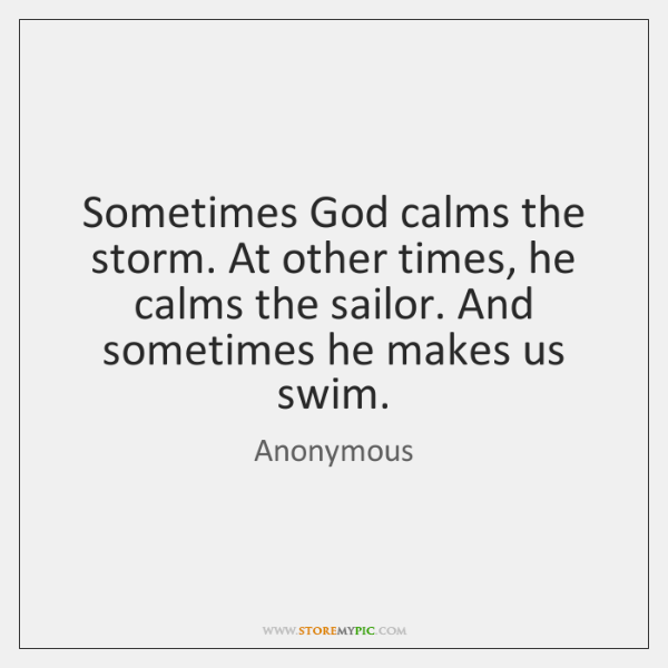 Sometimes God calms the storm. At other times, he calms the sailor. ...