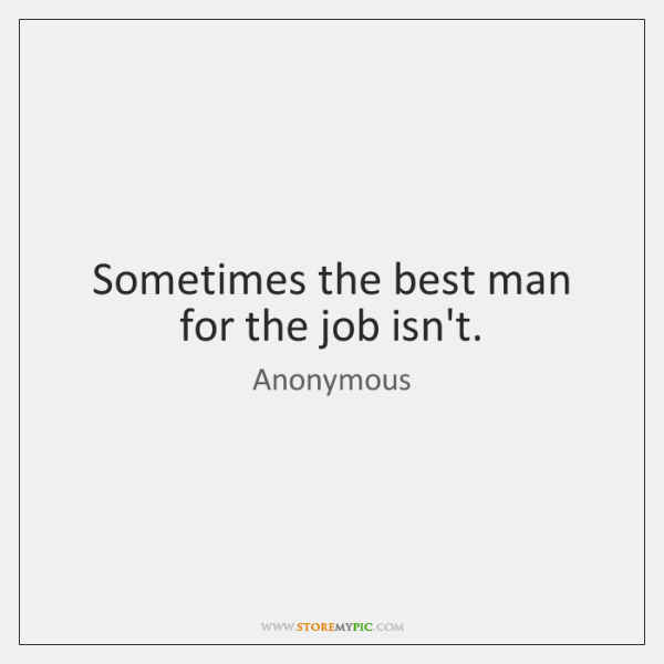 Sometimes the best man for the job isn't.