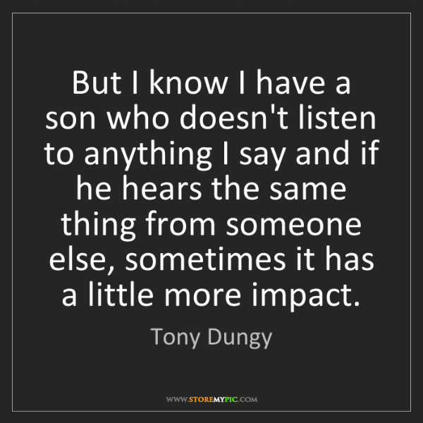 Tony Dungy: But I know I have a son who doesn't listen to anything...