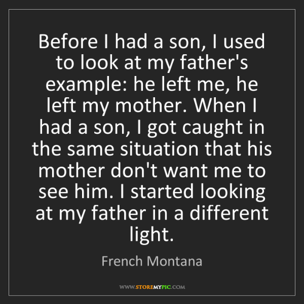 French Montana: Before I had a son, I used to look at my father's example:...
