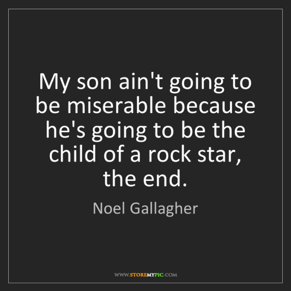 Noel Gallagher: My son ain't going to be miserable because he's going...