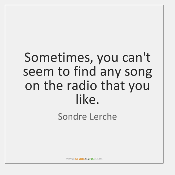 Sometimes, you can't seem to find any song on the radio that ...