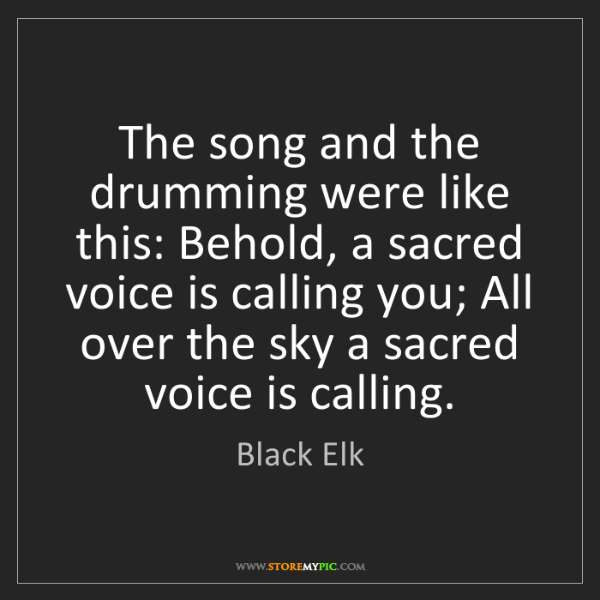 Black Elk: The song and the drumming were like this: Behold, a sacred...