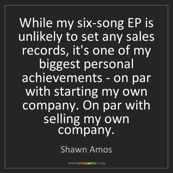 Shawn Amos: While my six-song EP is unlikely to set any sales records,...
