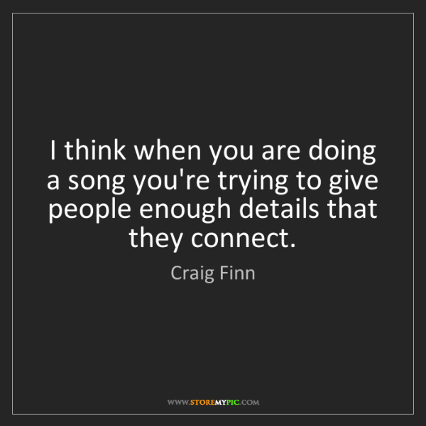 Craig Finn: I think when you are doing a song you're trying to give...