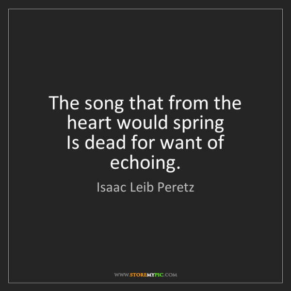 Isaac Leib Peretz: The song that from the heart would spring   Is dead for...
