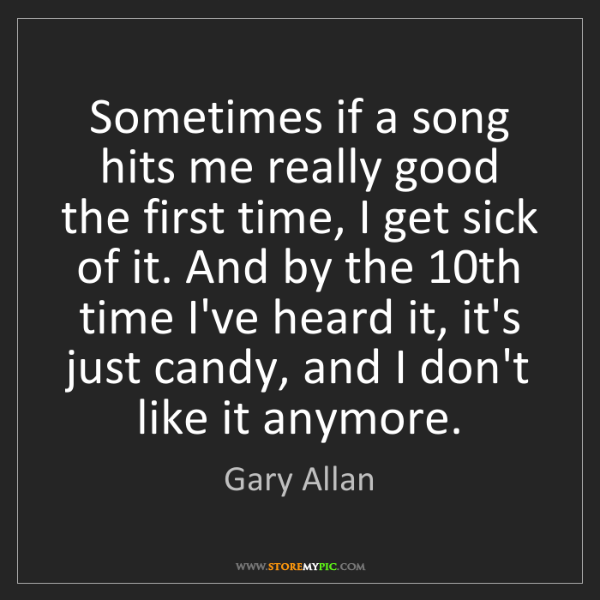 Gary Allan: Sometimes if a song hits me really good the first time,...