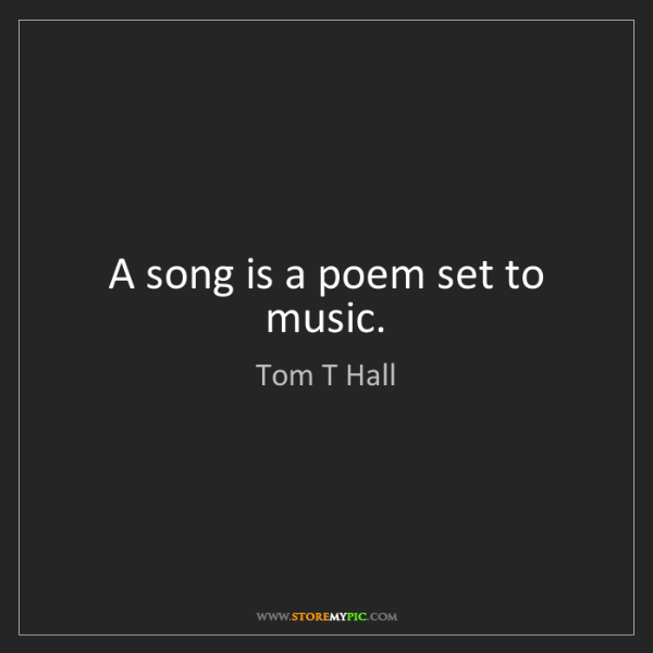 Tom T Hall: A song is a poem set to music.