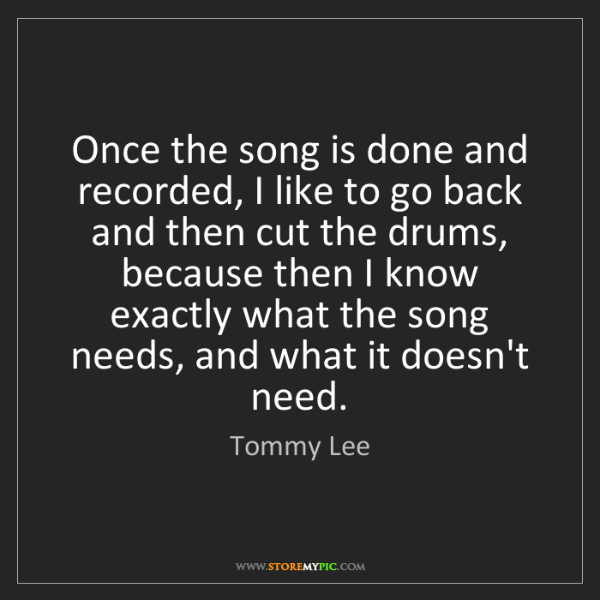 Tommy Lee: Once the song is done and recorded, I like to go back...
