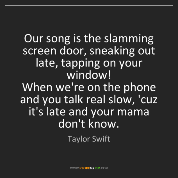 Taylor Swift: Our song is the slamming screen door, sneaking out late,...
