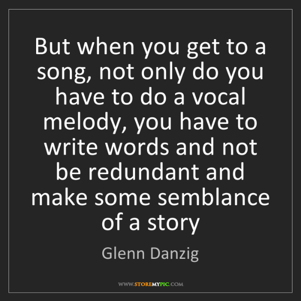 Glenn Danzig: But when you get to a song, not only do you have to do...
