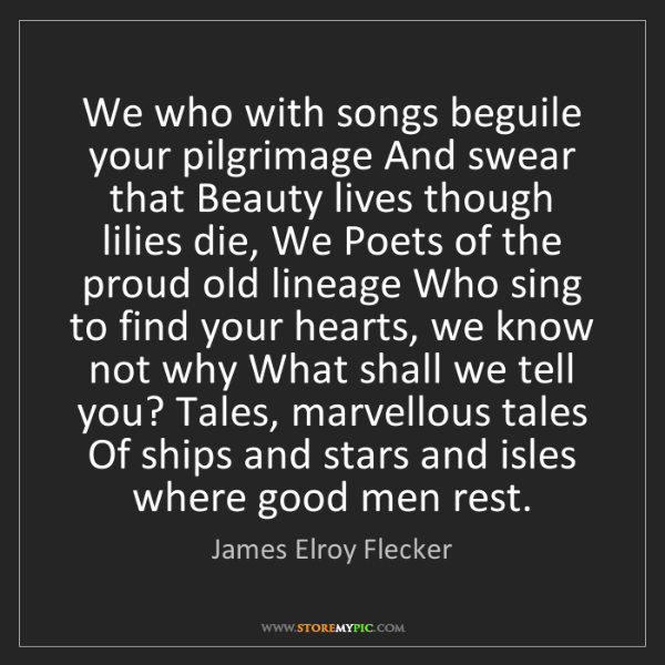 James Elroy Flecker: We who with songs beguile your pilgrimage And swear that...