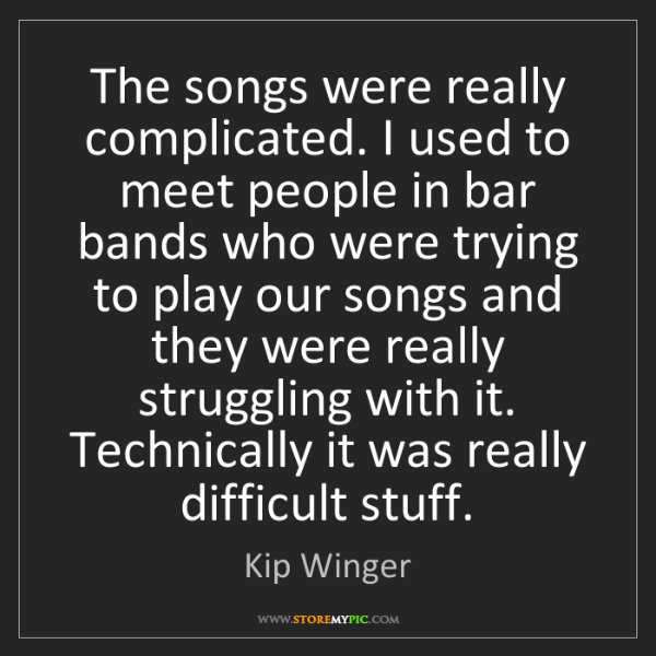 Kip Winger: The songs were really complicated. I used to meet people...