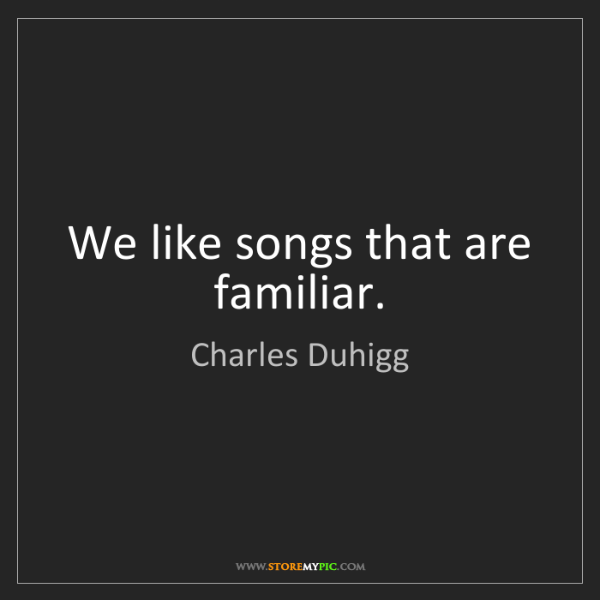 Charles Duhigg: We like songs that are familiar.