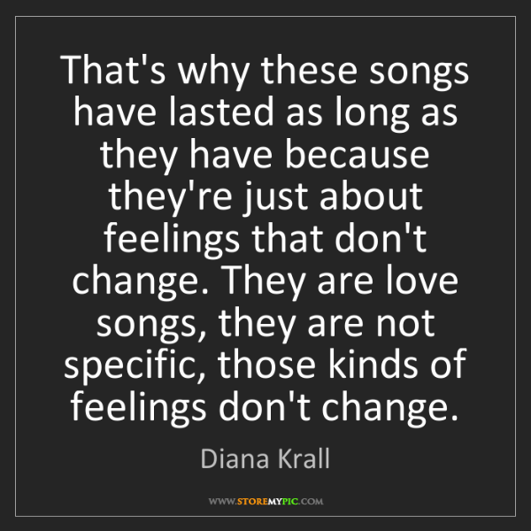 Diana Krall: That's why these songs have lasted as long as they have...