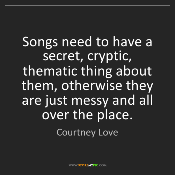 Courtney Love: Songs need to have a secret, cryptic, thematic thing...