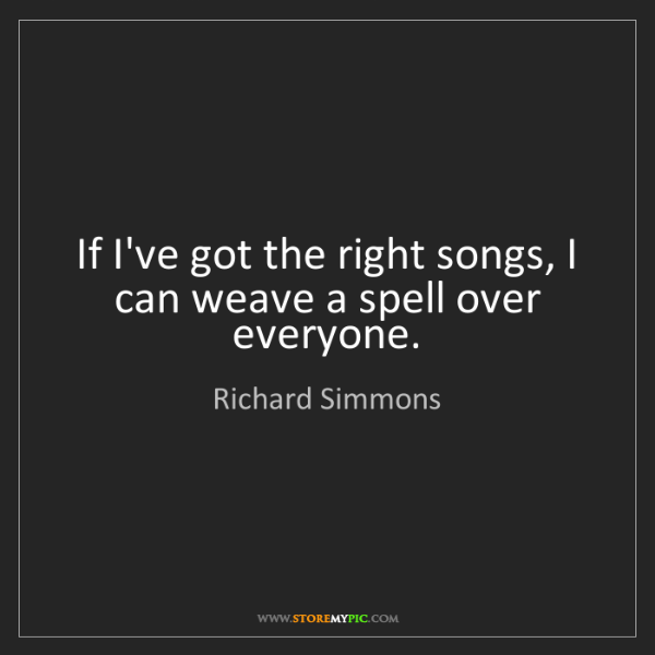 Richard Simmons: If I've got the right songs, I can weave a spell over...