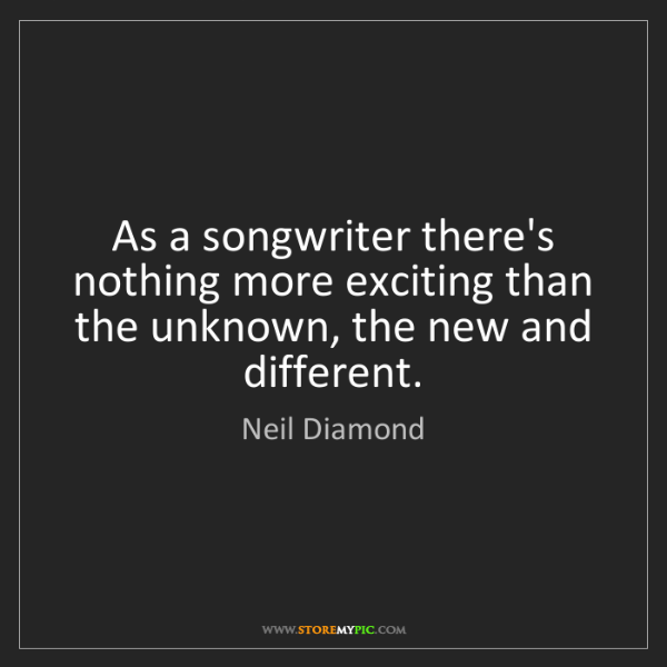 Neil Diamond: As a songwriter there's nothing more exciting than the...