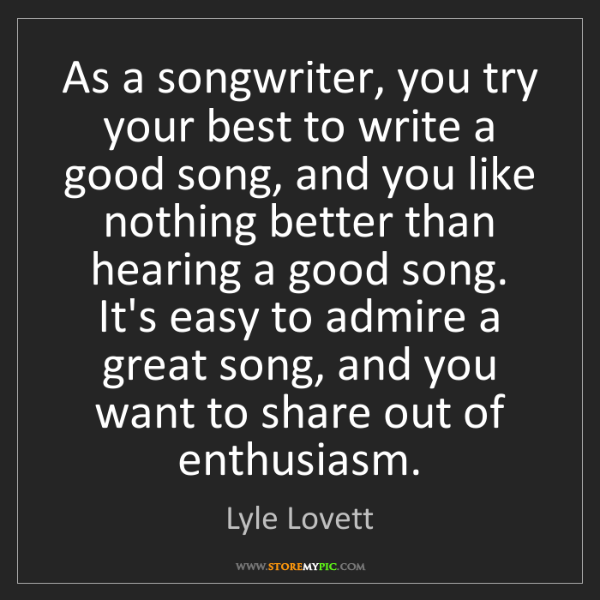 Lyle Lovett: As a songwriter, you try your best to write a good song,...