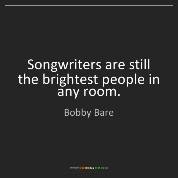 Bobby Bare: Songwriters are still the brightest people in any room.