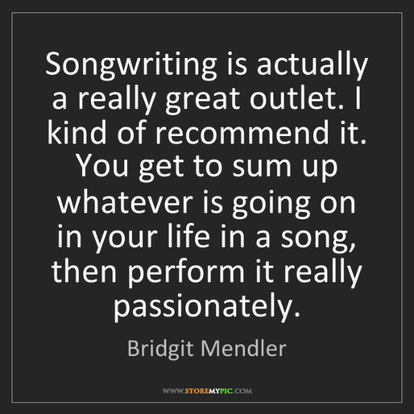 Bridgit Mendler: Songwriting is actually a really great outlet. I kind...