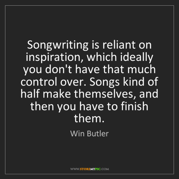 Win Butler: Songwriting is reliant on inspiration, which ideally...