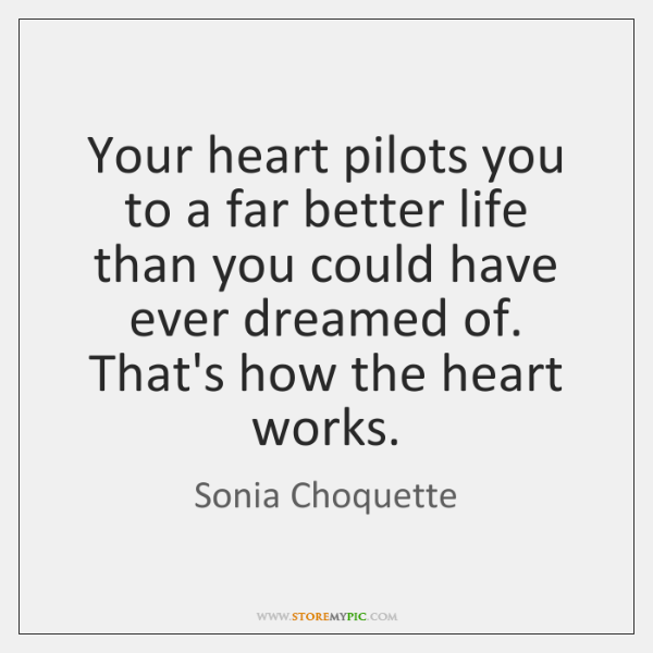 Your heart pilots you to a far better life than you could ...
