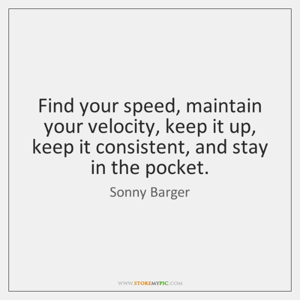 Find your speed, maintain your velocity, keep it up, keep it consistent, ...