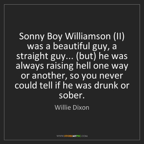 Willie Dixon: Sonny Boy Williamson (II) was a beautiful guy, a straight...