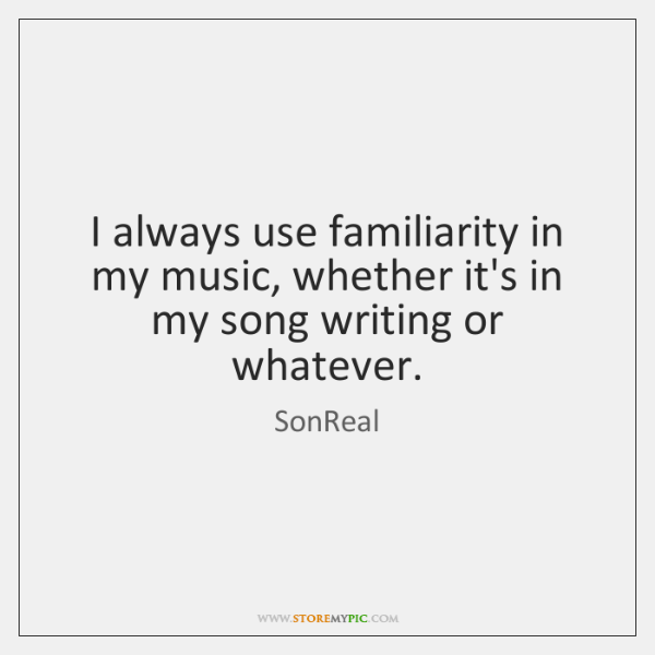 I always use familiarity in my music, whether it's in my song ...