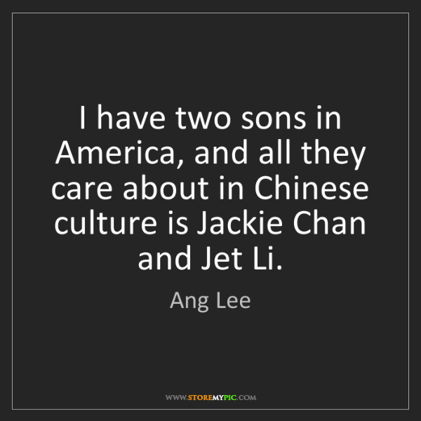 Ang Lee: I have two sons in America, and all they care about in...