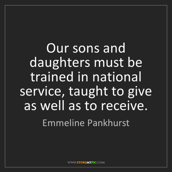 Emmeline Pankhurst: Our sons and daughters must be trained in national service,...