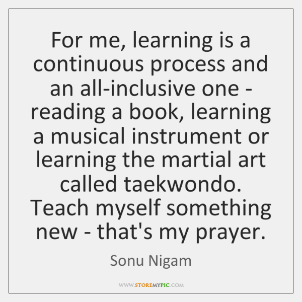 For me, learning is a continuous process and an all-inclusive one - ...