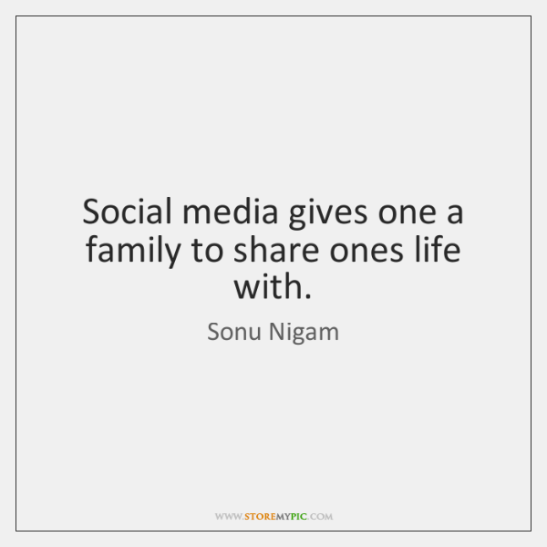 Social media gives one a family to share ones life with.