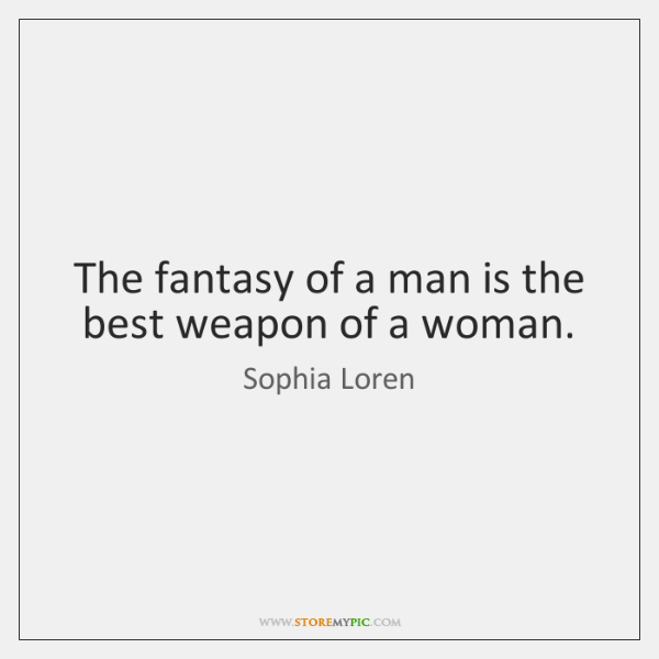 The fantasy of a man is the best weapon of a woman.