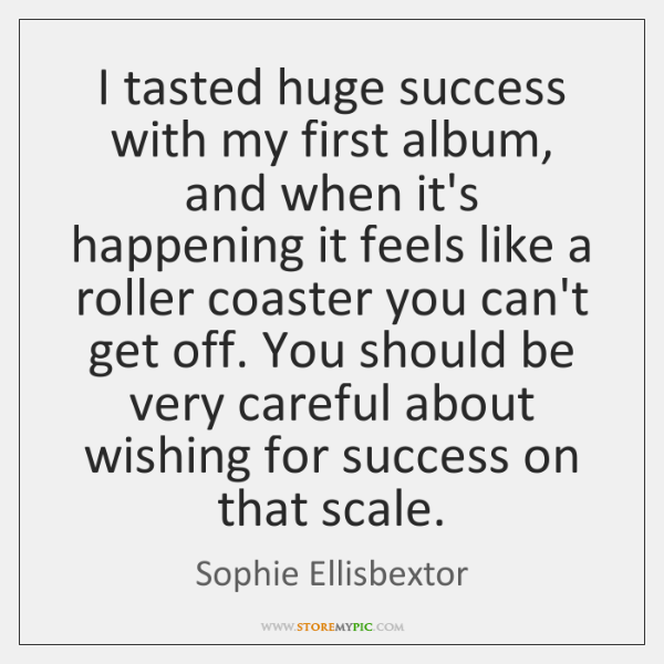 I tasted huge success with my first album, and when it's happening ...