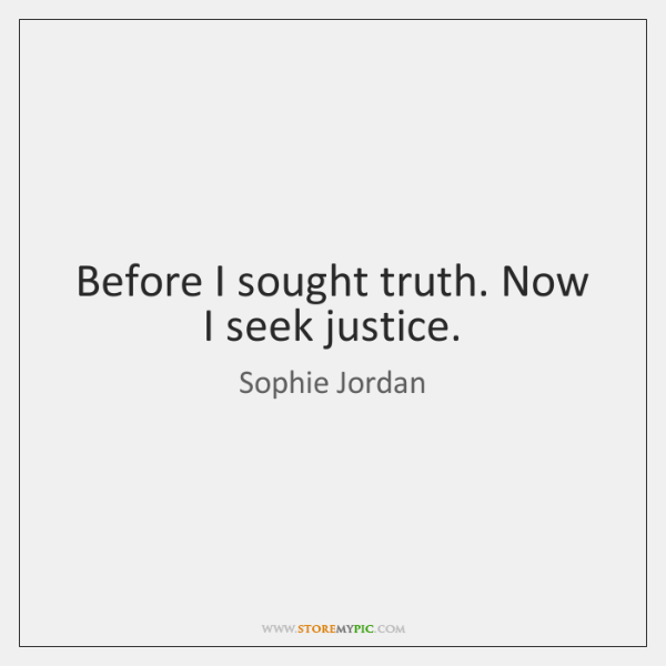 Before I sought truth. Now I seek justice.