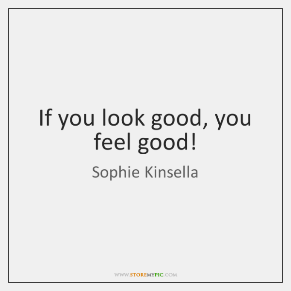 If you look good, you feel good!
