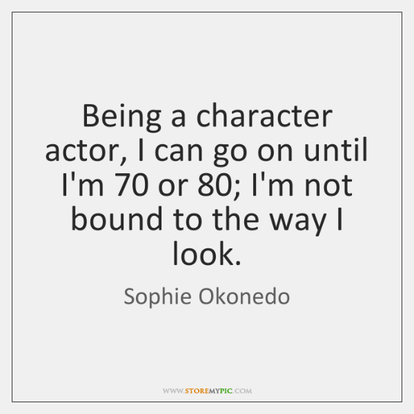 Being a character actor, I can go on until I'm 70 or 80; I'm ...