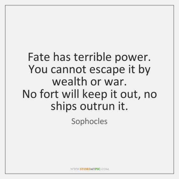 Fate has terrible power.   You cannot escape it by wealth or war.   ...